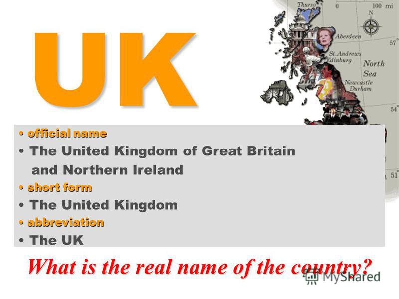 UK What is the real name of the country? Great Britain? Britain? United Kingdom? England? official name official name The United Kingdom of Great Britain and Northern Ireland short form short form The United Kingdom abbreviation abbreviation The UK