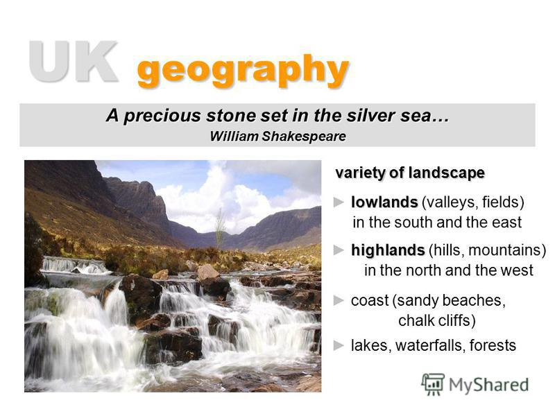 UK geography variety of landscape A precious stone set in the silver sea… William Shakespeare l ll lowlands (valleys, fields) in the south and the east h hh highlands (hills, mountains) in the north and the west coast (sandy beaches, chalk cliffs) la
