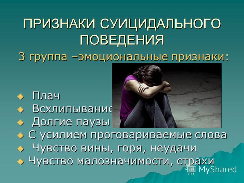 ПРИЗНАКИ СУИЦИДАЛЬНОГО ПОВЕДЕНИЯ 3 группа –эмоциональные признаки: Плач Плач Всхлипывание Всхлипывание Долгие паузы Долгие паузы С усилием проговариваемые слова С усилием проговариваемые слова Чувство вины, горя, неудачи Чувство вины, горя, неудачи Ч