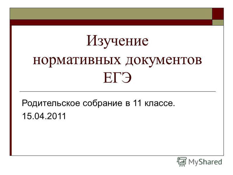 Изучение нормативных документов ЕГЭ Родительское собрание в 11 классе. 15.04.2011