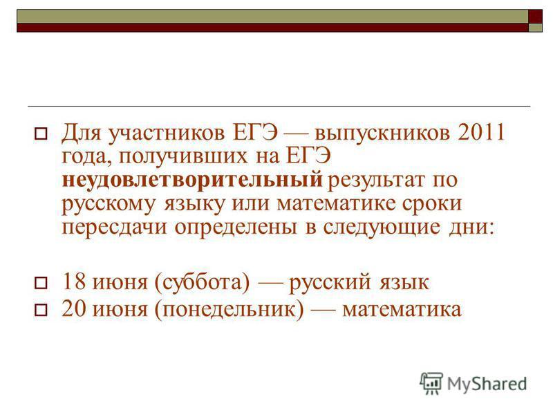 Для участников ЕГЭ выпускников 2011 года, получивших на ЕГЭ неудовлетворительный результат по русскому языку или математике сроки пересдачи определены в следующие дни: 18 июня (суббота) русский язык 20 июня (понедельник) математика