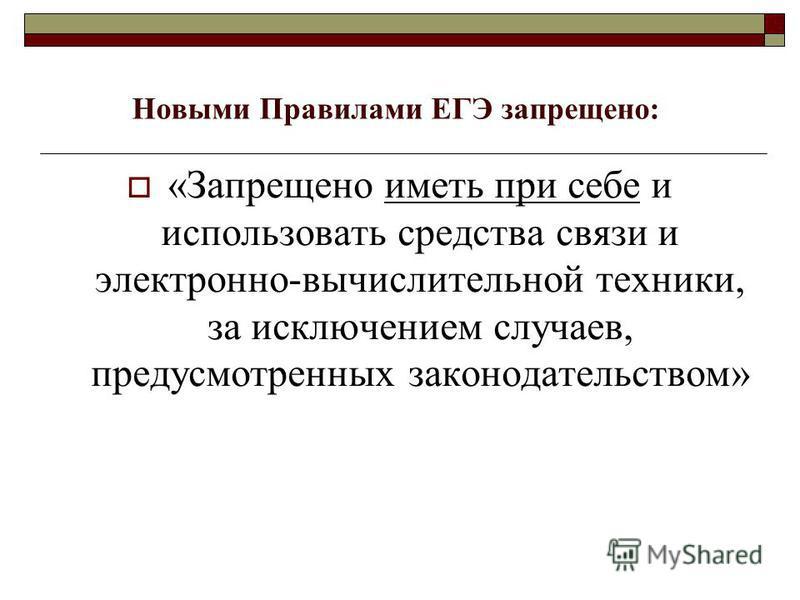 Новыми Правилами ЕГЭ запрещено: «Запрещено иметь при себе и использовать средства связи и электронно-вычислительной техники, за исключением случаев, предусмотренных законодательством»