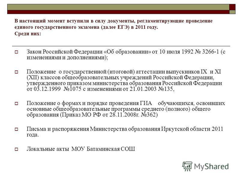 В настоящий момент вступили в силу документы, регламентирующие проведение единого государственного экзамена (далее ЕГЭ) в 2011 году. Среди них: Закон Российской Федерации «Об образовании» от 10 июля 1992 3266-1 (с изменениями и дополнениями); Положен