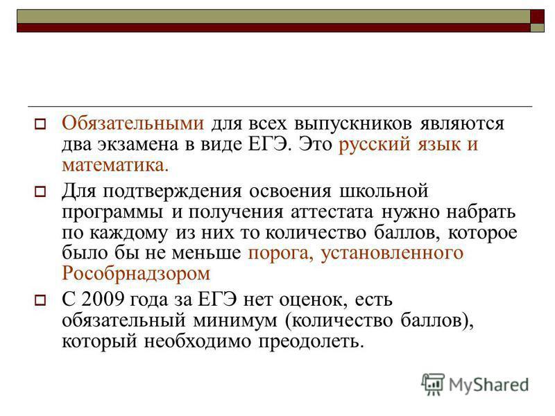 Обязательными для всех выпускников являются два экзамена в виде ЕГЭ. Это русский язык и математика. Для подтверждения освоения школьной программы и получения аттестата нужно набрать по каждому из них то количество баллов, которое было бы не меньше по