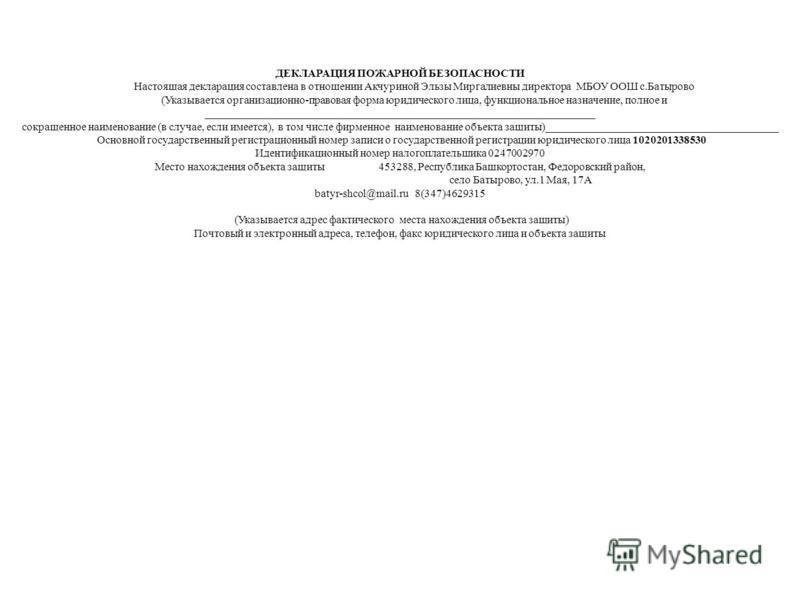 ДЕКЛАРАЦИЯ ПОЖАРНОЙ БЕЗОПАСНОСТИ Настоящая декларация составлена в отношении Акчуриной Эльзы Миргалиевны директора МБОУ ООШ с.Батырово (Указывается организационно-правовая форма юридического лица, функциональное назначение, полное и _________________