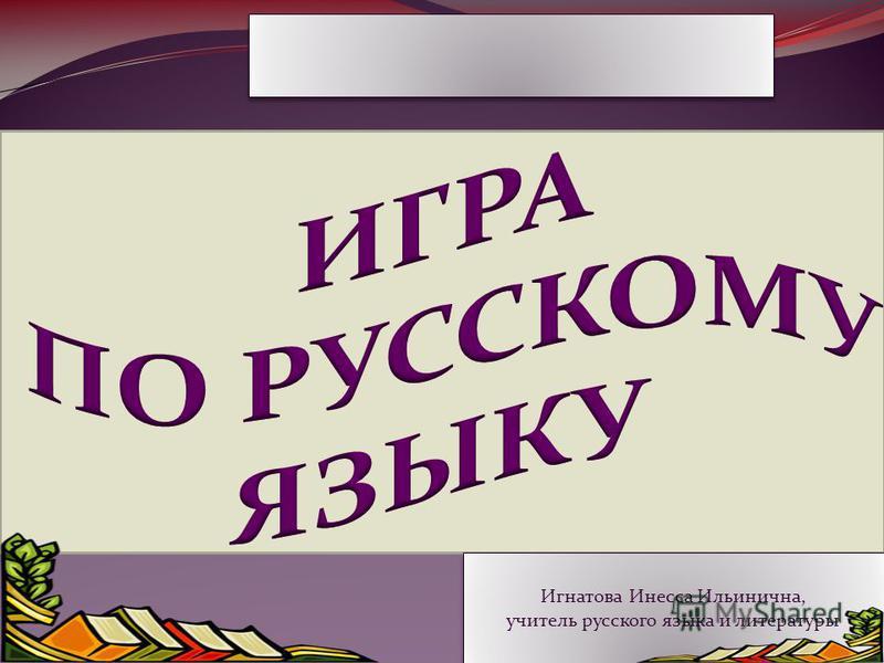 Игнатова Инесса Ильинична, учитель русского языка и литературы Игнатова Инесса Ильинична, учитель русского языка и литературы