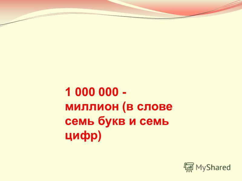 1 000 000 - миллион (в слове семь букв и семь цифр)