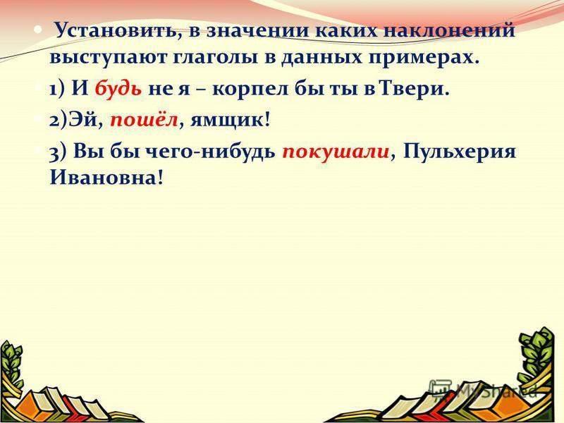 Установить, в значении каких наклонений выступают глаголы в данных примерах. 1) И будь не я – корпел бы ты в Твери. 2)Эй, пошёл, ямщик! 3) Вы бы чего-нибудь покушали, Пульхерия Ивановна!