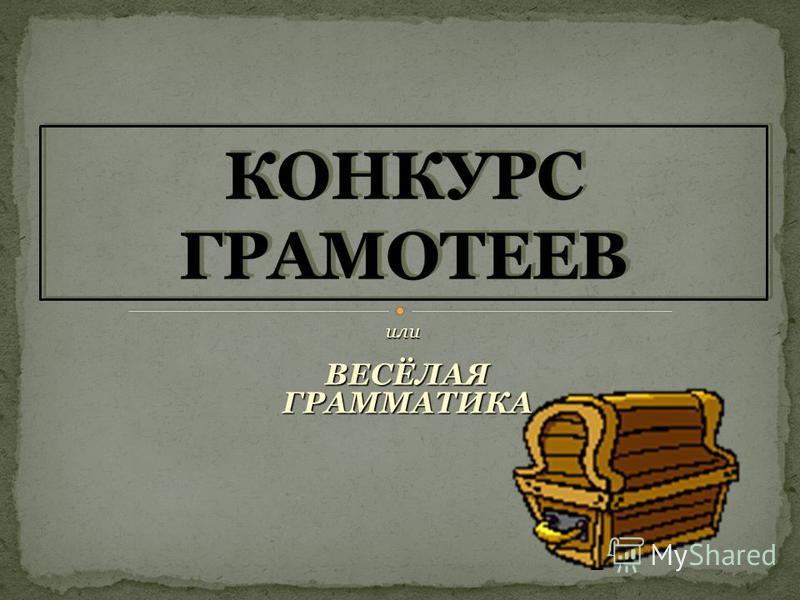 или ВЕСЁЛАЯ ВЕСЁЛАЯ ГРАММАТИКА ГРАММАТИКА