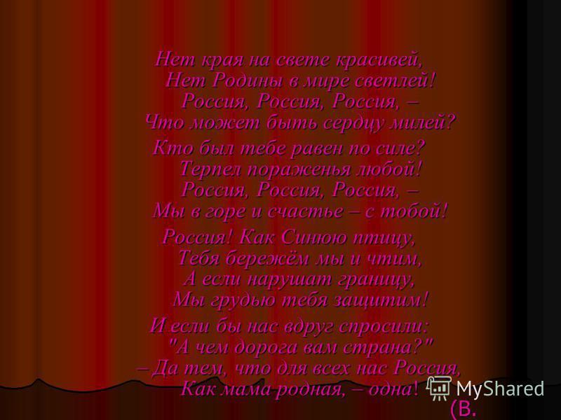 Нет края на свете красивей, Нет Родины в мире светлей! Россия, Россия, Россия, – Что может быть сердцу милей? Кто был тебе равен по силе? Терпел пораженья любой! Россия, Россия, Россия, – Мы в горе и счастье – с тобой! Россия! Как Синюю птицу, Тебя б