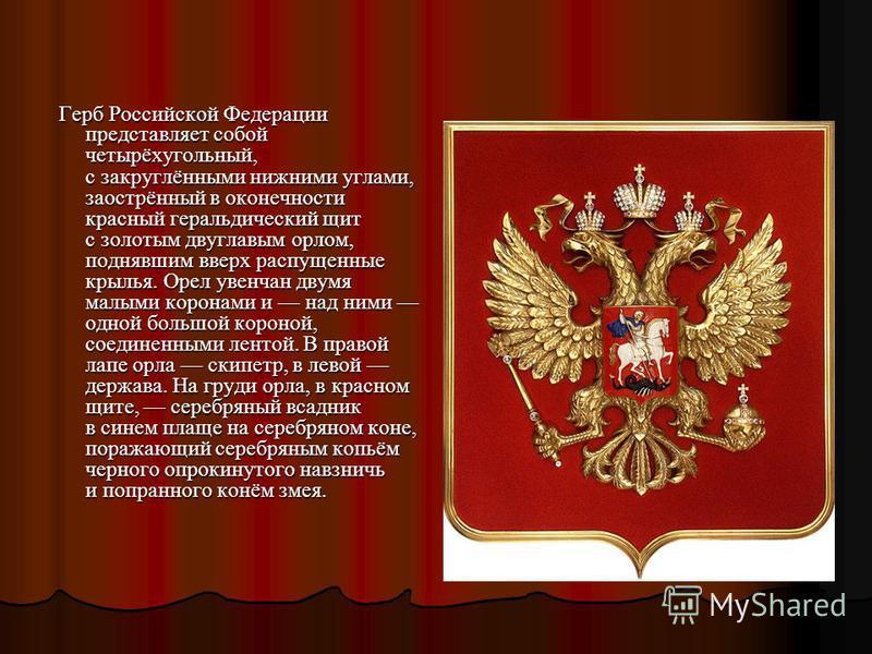 Герб Российской Федерации представляет собой четырёхугольный, с закруглёнными нижними углами, заострённый в оконечности красный геральдический щит с золотым двуглавым орлом, поднявшим вверх распущенные крылья. Орел увенчан двумя малыми коронами и над