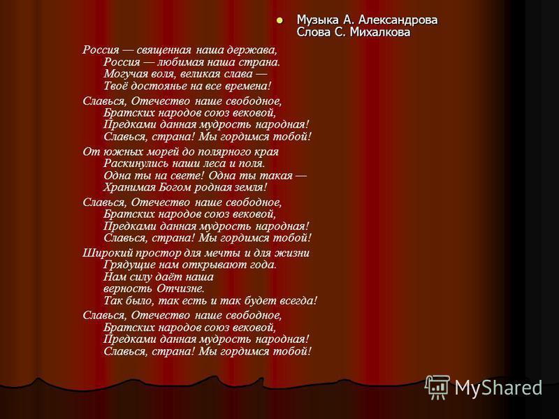Музыка А. Александрова Слова С. Михалкова Музыка А. Александрова Слова С. Михалкова Россия священная наша держава, Россия любимая наша страна. Могучая воля, великая слава Твоё достоянье на все времена! Славься, Отечество наше свободное, Братских наро