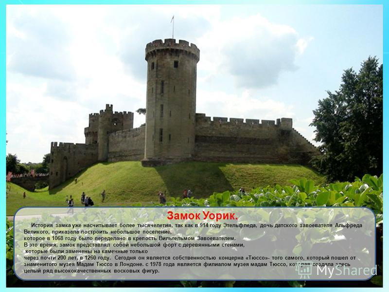 Замок Уорик. История замка уже насчитывает более тысячелетия, так как в 914 году Этельфледа, дочь датского завоевателя Альфреда Великого, приказала построить небольшое поселение, которое в 1068 году было переделано в крепость Вильгельмом Завоевателем