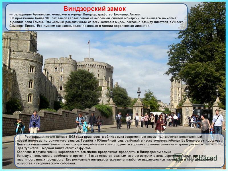 Виндзорский замок резиденция британских монархов в городе Виндзор, графство Беркшир, Англия. На протяжении более 900 лет замок являет собой незыблемый символ монархии, возвышаясь на холме в долине реки Темзы. Это «самый романтичный из всех замков в м