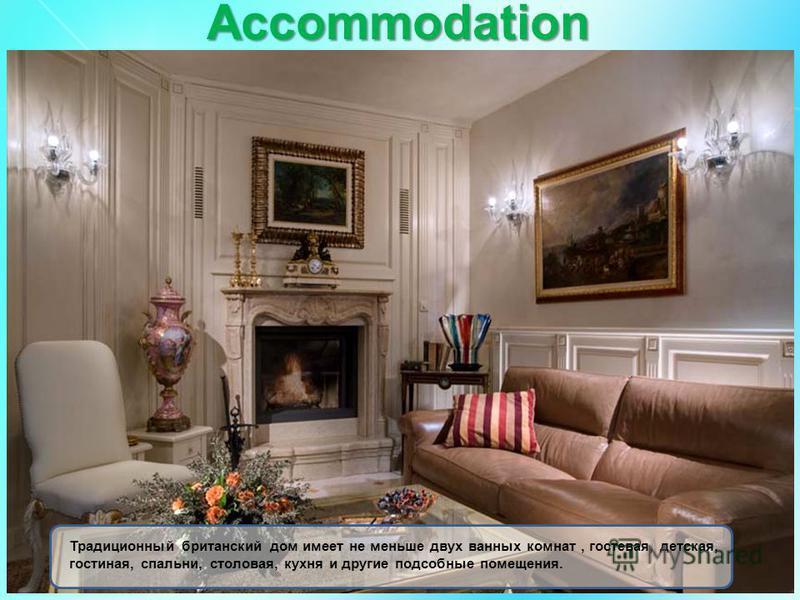 Accommodation Традиционный британский дом имеет не меньше двух ванных комнат, гостевая, детская, гостиная, спальни, столовая, кухня и другие подсобные помещения.