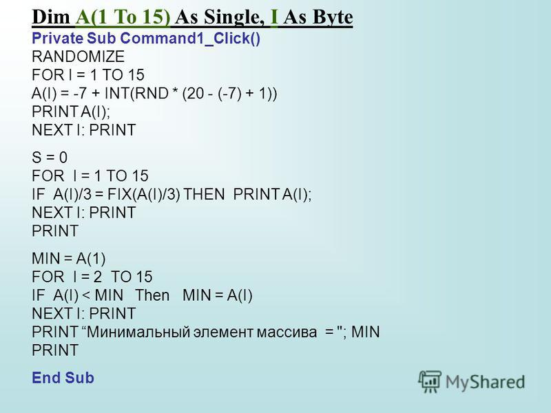 Dim A(1 To 15) As Single, I As Byte Private Sub Command1_Click() RANDOMIZE FOR I = 1 TO 15 A(I) = -7 + INT(RND * (20 - (-7) + 1)) PRINT A(I); NEXT I: PRINT S = 0 FOR I = 1 TO 15 IF A(I)/3 = FIX(A(I)/3) THEN PRINT A(I); NEXT I: PRINT PRINT MIN = A(1)
