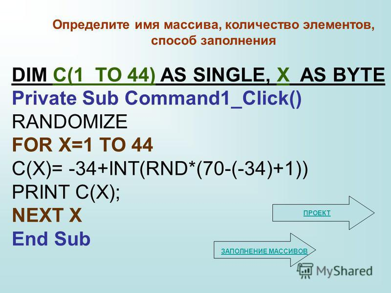 DIM С(1 TO 44) AS SINGLE, X AS BYTE Private Sub Command1_Click() RANDOMIZE FOR X=1 TO 44 С(X)= -34+INT(RND*(70-(-34)+1)) PRINT С(X); NEXT X End Sub Определите имя массива, количество элементов, способ заполнения ЗАПОЛНЕНИЕ МАССИВОВ ПРОЕКТ