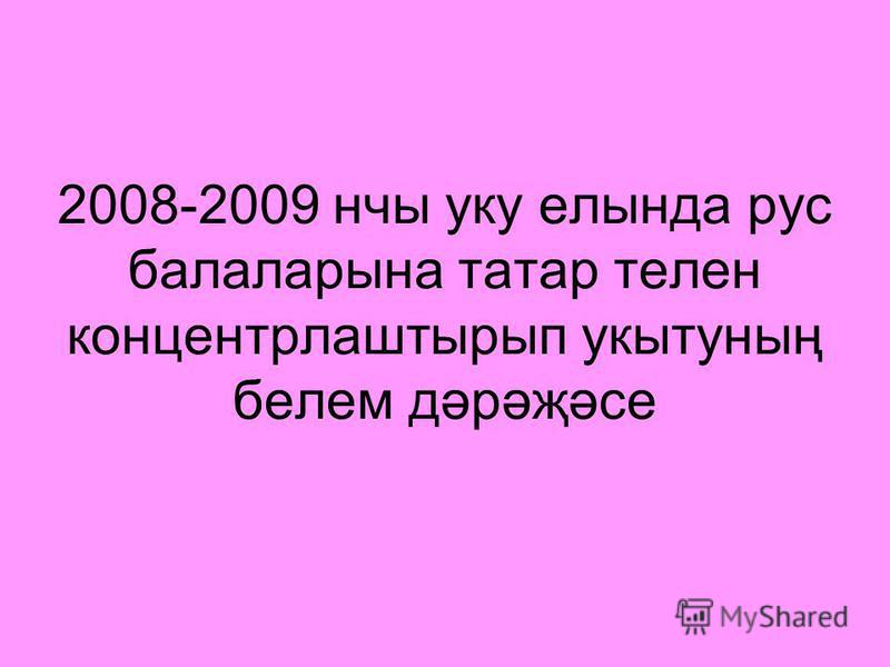 2008-2009 нчы уку елында рус балаларына татар телен концентрлаштырып укытуның белем дәрәҗәсе
