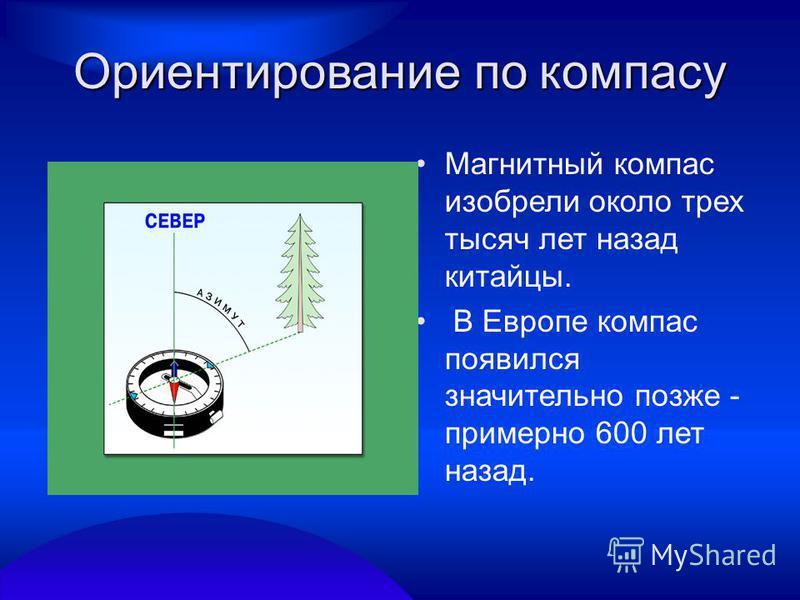 Ориентирование по компасу Магнитный компас изобрели около трех тысяч лет назад китайцы. В Европе компас появился значительно позже - примерно 600 лет назад.
