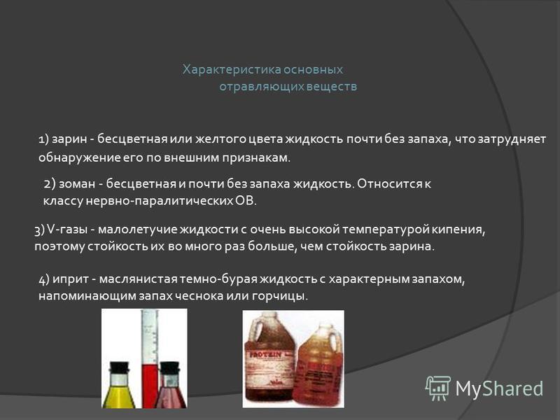 Характеристика основных отравляющих веществ 1) зарин - бесцветная или желтого цвета жидкость почти без запаха, что затрудняет обнаружение его по внешним признакам. 2) зоман - бесцветная и почти без запаха жидкость. Относится к классу нервно-паралитич