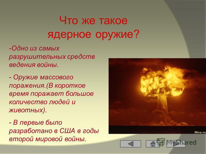 Что же такое ядерное оружие? -Одно из самых разрушительных средств ведения войны. - Оружие массового поражения.(В короткое время поражает большое количество людей и животных). - В первые было разработано в США в годы второй мировой войны.