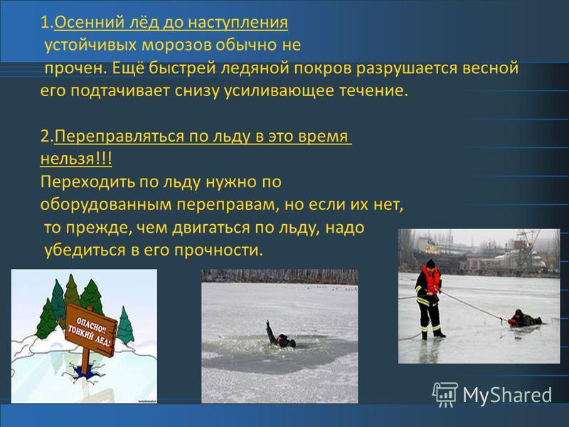 1. Осенний лёд до наступления устойчивых морозов обычно не прочен. Ещё быстрей ледяной покров разрушается весной его подтачивает снизу усиливающее течение. 2. Переправляться по льду в это время нельзя!!! Переходить по льду нужно по оборудованным пере