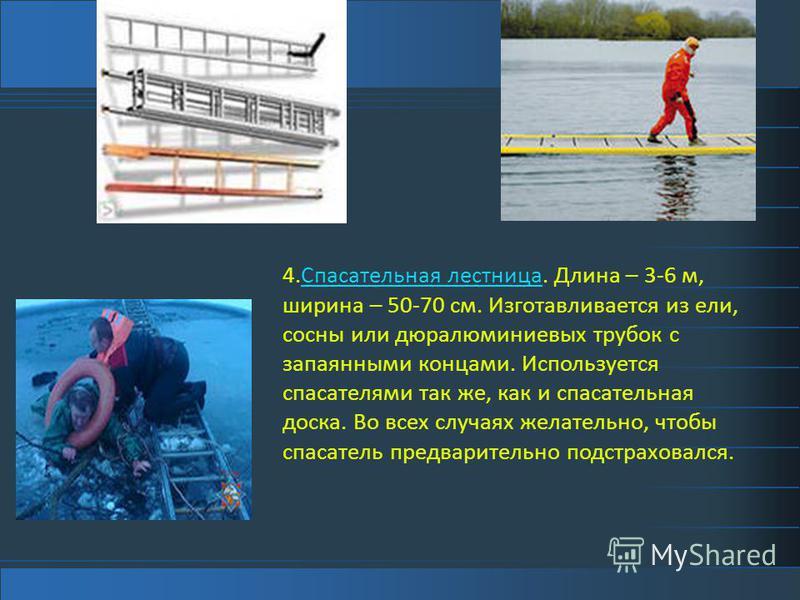 4. Спасательная лестница. Длина – 3-6 м, ширина – 50-70 см. Изготавливается из ели, сосны или дюралюминиевых трубок с запаянными концами. Используется спасателями так же, как и спасательная доска. Во всех случаях желательно, чтобы спасатель предварит