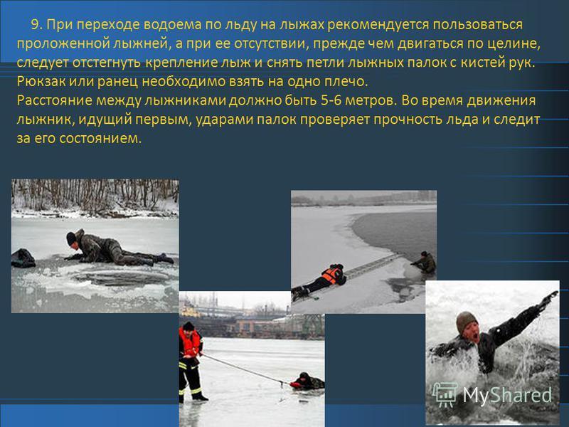 9. При переходе водоема по льду на лыжах рекомендуется пользоваться проложенной лыжней, а при ее отсутствии, прежде чем двигаться по целине, следует отстегнуть крепление лыж и снять петли лыжных палок с кистей рук. Рюкзак или ранец необходимо взять н
