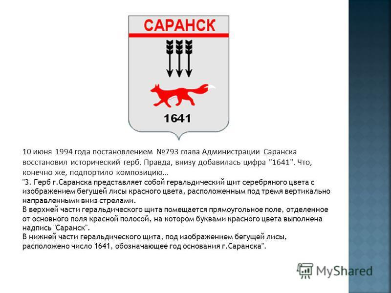 10 июня 1994 года постановлением 793 глава Администрации Саранска восстановил исторический герб. Правда, внизу добавилась цифра