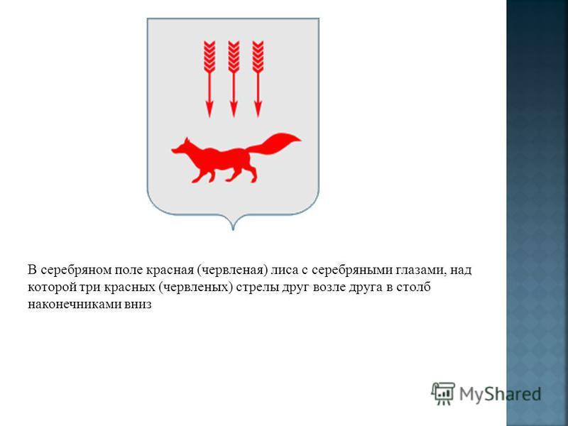 В серебряном поле красная (червленая) лиса с серебряными глазами, над которой три красных (червленых) стрелы друг возле друга в столб наконечниками вниз
