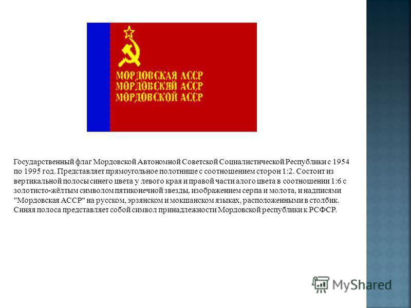 Государственный флаг Мордовской Автономной Советской Социалистической Республики с 1954 по 1995 год. Представляет прямоугольное полотнище с соотношением сторон 1:2. Состоит из вертикальной полосы синего цвета у левого края и правой части алого цвета