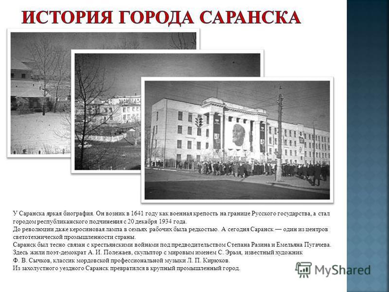 У Саранска яркая биография. Он возник в 1641 году как военная крепость на границе Русского государства, а стал городом республиканского подчинения с 20 декабря 1934 года. До революции даже керосиновая лампа в семьях рабочих была редкостью. А сегодня