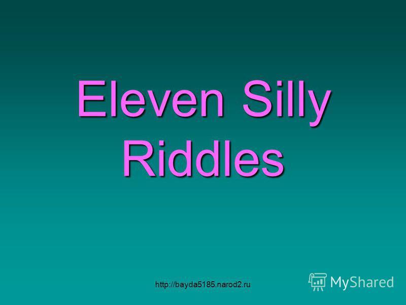 http://bayda5185.narod2.ru Eleven Silly Riddles