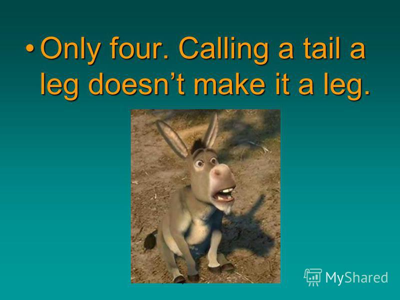 http://bayda5185.narod2.ru Only four. Calling a tail a leg doesnt make it a leg.Only four. Calling a tail a leg doesnt make it a leg.
