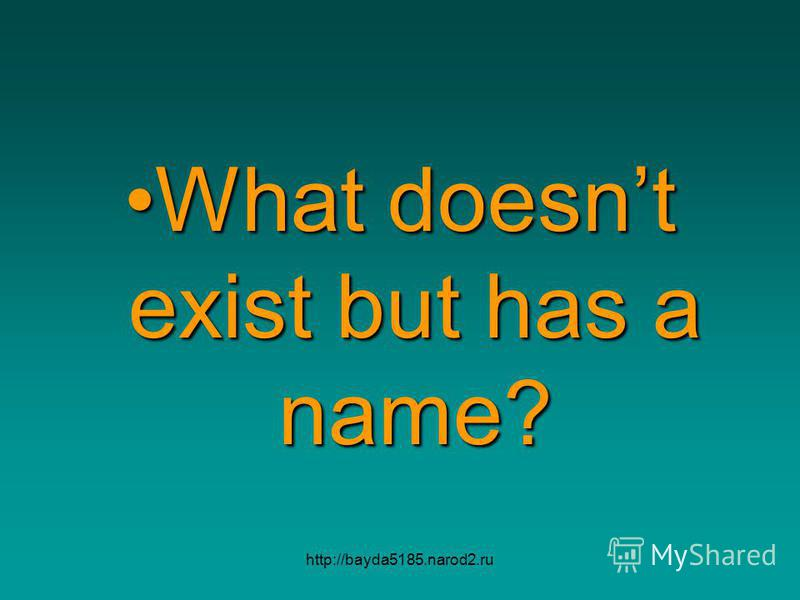 http://bayda5185.narod2.ru What doesnt exist but has a name?What doesnt exist but has a name?