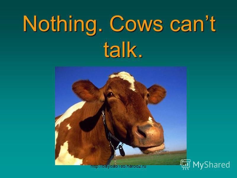 http://bayda5185.narod2.ru Nothing. Cows cant talk.