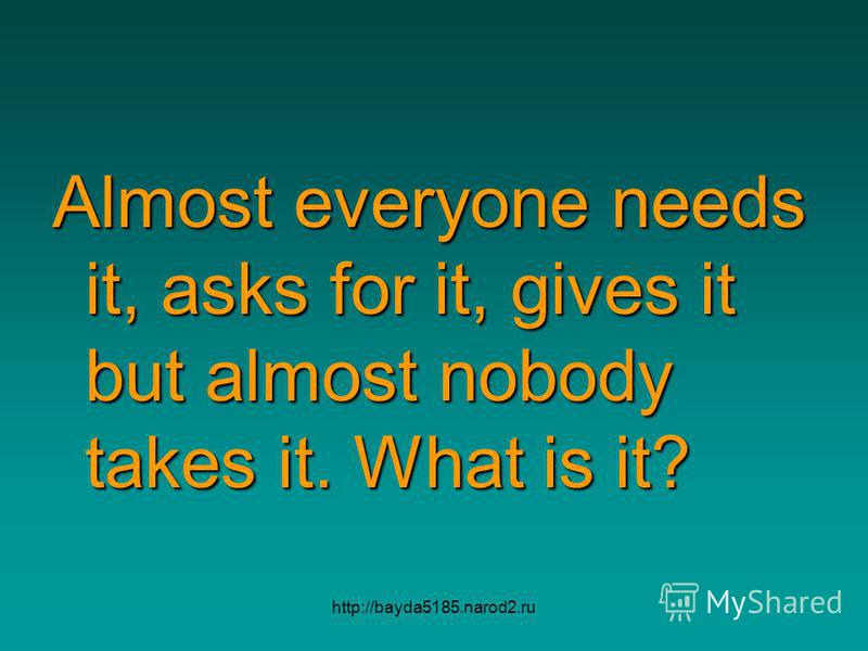 http://bayda5185.narod2.ru Almost everyone needs it, asks for it, gives it but almost nobody takes it. What is it?