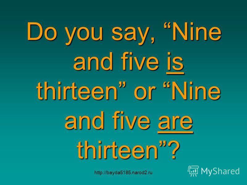 http://bayda5185.narod2.ru Do you say, Nine and five is thirteen or Nine and five are thirteen?
