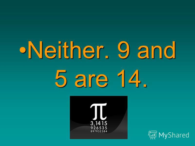 http://bayda5185.narod2.ru Neither. 9 and 5 are 14.Neither. 9 and 5 are 14.