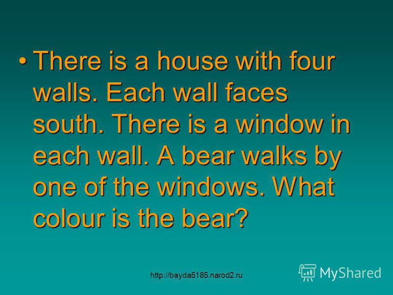 http://bayda5185.narod2.ru There is a house with four walls. Each wall faces south. There is a window in each wall. A bear walks by one of the windows. What colour is the bear?There is a house with four walls. Each wall faces south. There is a window