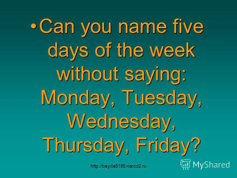http://bayda5185.narod2.ru Can you name five days of the week without saying: Monday, Tuesday, Wednesday, Thursday, Friday?Can you name five days of the week without saying: Monday, Tuesday, Wednesday, Thursday, Friday?
