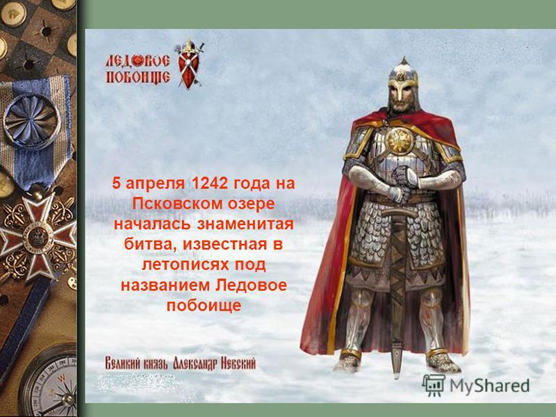 5 апреля 1242 года на Псковском озере началась знаменитая битва, известная в летописях под названием Ледовое побоище