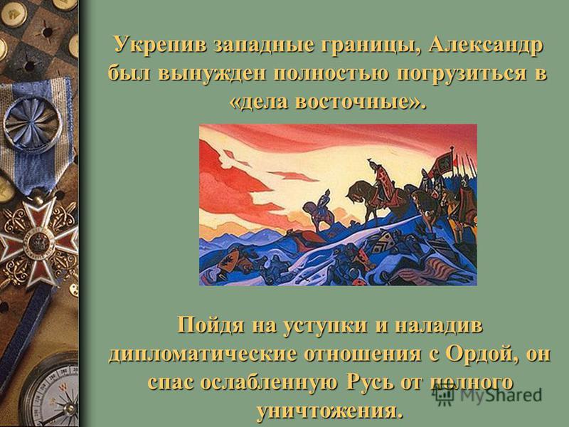Укрепив западные границы, Александр был вынужден полностью погрузиться в «дела восточные». Пойдя на уступки и наладив дипломатические отношения с Ордой, он спас ослабленную Русь от полного уничтожения.