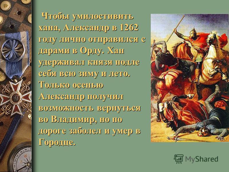 Чтобы умилостивить хана, Александр в 1262 году лично отправился с дарами в Орду. Хан удерживал князя подле себя всю зиму и лето. Только осенью Александр получил возможность вернуться во Владимир, но по дороге заболел и умер в Городце.