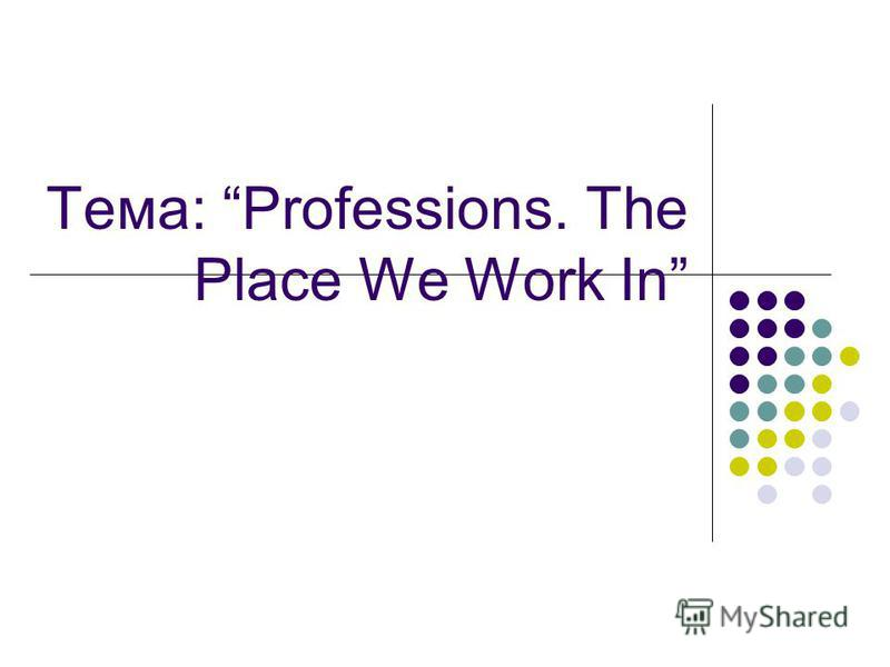 Тема: Professions. The Place We Work In