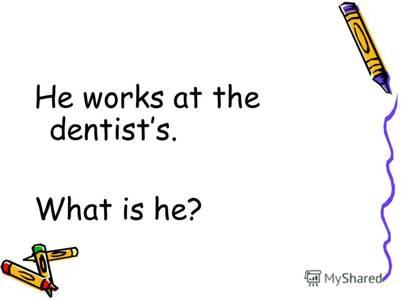 He works at the dentists. What is he?