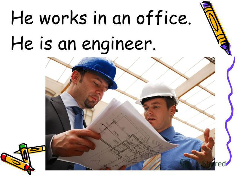 He works in an office. He is an engineer.