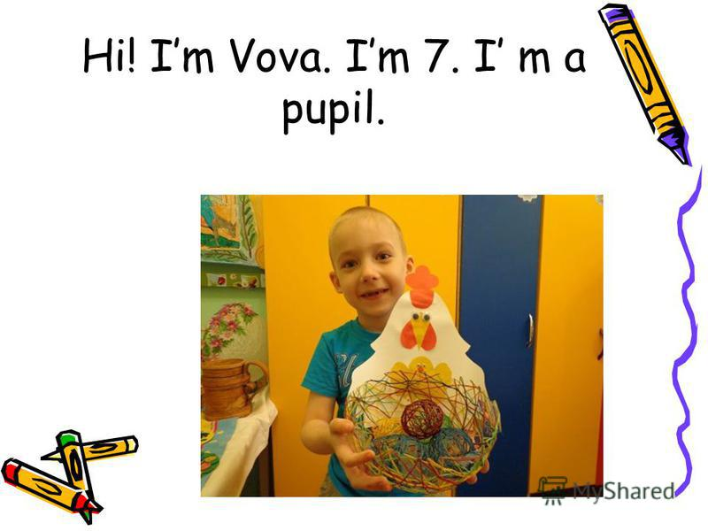 Hi! Im Vova. Im 7. I m a pupil.
