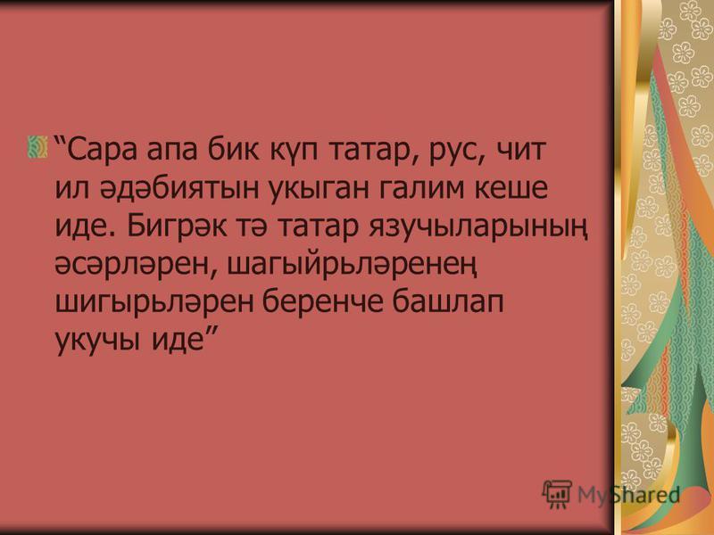 Сара апа бик күп татар, рус, чит ил әдәбиятын укыган галим кеше иде. Бигрәк тә татар язучыларының әсәрләрен, шагыйрьләренең шигырьләрен беренче башлап укучы иде