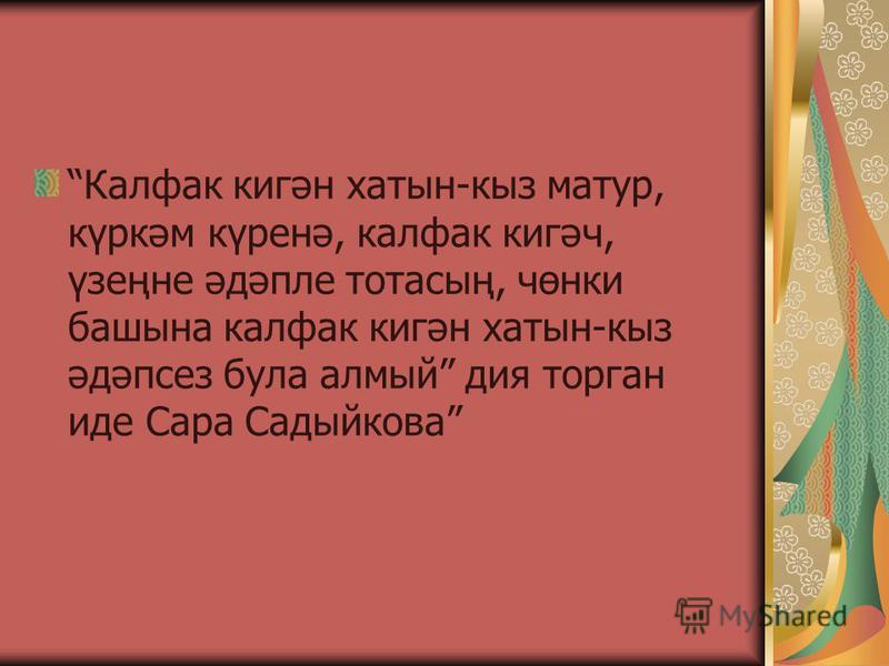 Калфак кигән хатын-кыз матур, күркәм күренә, калфак кигәч, үзеңне әдәпле тотасың, чөнки башына калфак кигән хатын-кыз әдәпсез була алмый дия торган иде Сара Садыйкова